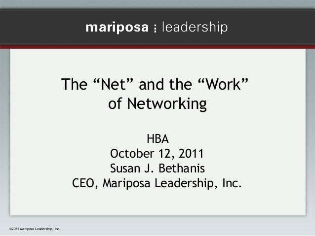 "The ""Net"" and the ""Work"" of Networking HBA October 12, 2011 Susan J. Bethanis CEO, Mariposa Leadership, Inc.  ©2011 Maripo..."