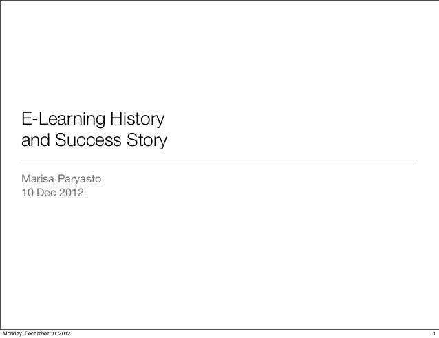 E-Learning History      and Success Story      Marisa Paryasto      10 Dec 2012Monday, December 10, 2012   1