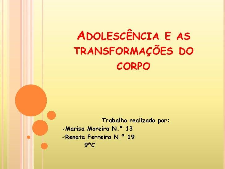 ADOLESCÊNCIA E AS    TRANSFORMAÇÕES DO          CORPO                 Trabalho realizado por: Marisa Moreira N.º 13 Rena...