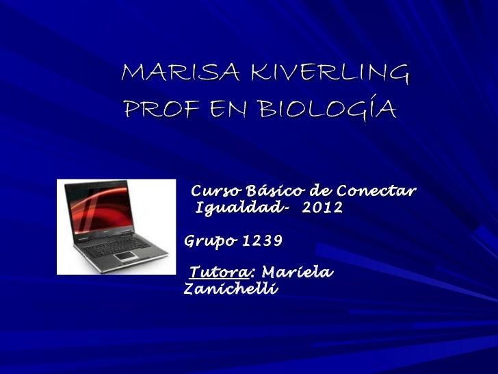 MARISA KIVERLINGPROF EN BIOLOGÍA   Curso Básico de Conectar   Igualdad- 2012   Grupo 1239    Tutora: Mariela    Tutora   Z...
