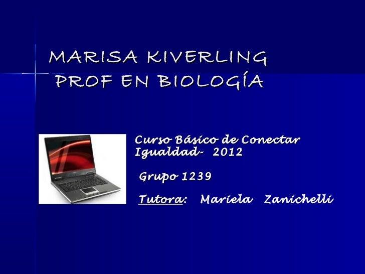 MARISA KIVERLINGPROF EN BIOLOGÍA      Curso Básico de Conectar      Igualdad- 2012      Grupo 1239      Tutora:      Tutor...