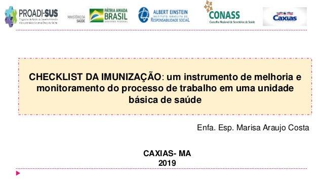 Enfa. Esp. Marisa Araujo Costa CAXIAS- MA 2019 CHECKLIST DA IMUNIZAÇÃO: um instrumento de melhoria e monitoramento do proc...
