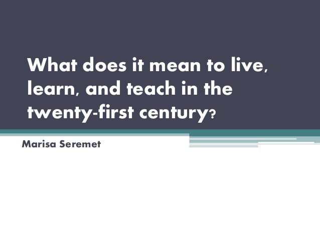 What does it mean to live, learn, and teach in the twenty-first century? Marisa Seremet