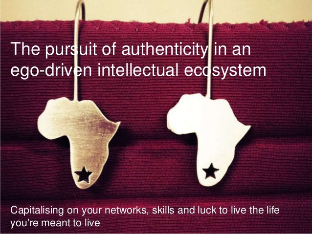 The pursuit of authenticity in anego-driven intellectual ecosystemCapitalising on your networks, skills and luck to live t...