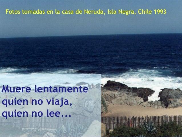 .. Muere lentamente quien no viaja, quien no lee... Fotos tomadas en la casa de Neruda, Isla Negra, Chile 1993