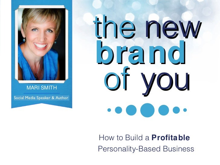 the   new brand  of   you How to Build a  Profitable  Personality-Based Business Social Media Speaker & Author MARI SMITH ...