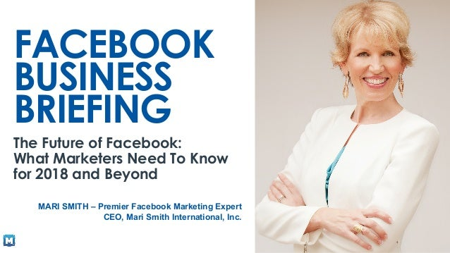 m.me/marismith à type 'fast' FACEBOOK BUSINESS BRIEFING The Future of Facebook: What Marketers Need To Know for 2018 and B...