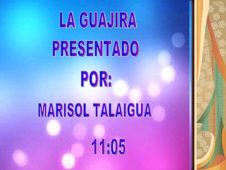 PRESENTADO POR: MARISOL TALAIGUA LA GUAJIRA 11:05