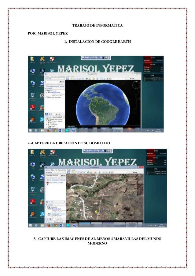 TRABAJO DE INFORMATICA POR: MARISOL YEPEZ 1.- INSTALACION DE GOOGLE EARTH 2.-CAPTURE LA UBICACIÓN DE SU DOMICILIO 3.- CAPT...