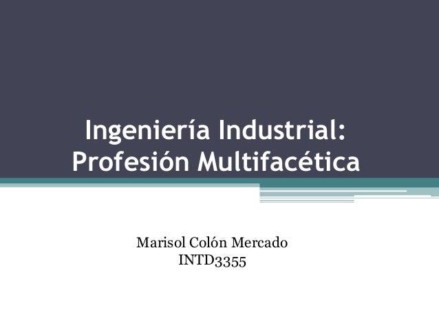 Ingeniería Industrial:Profesión Multifacética     Marisol Colón Mercado           INTD3355