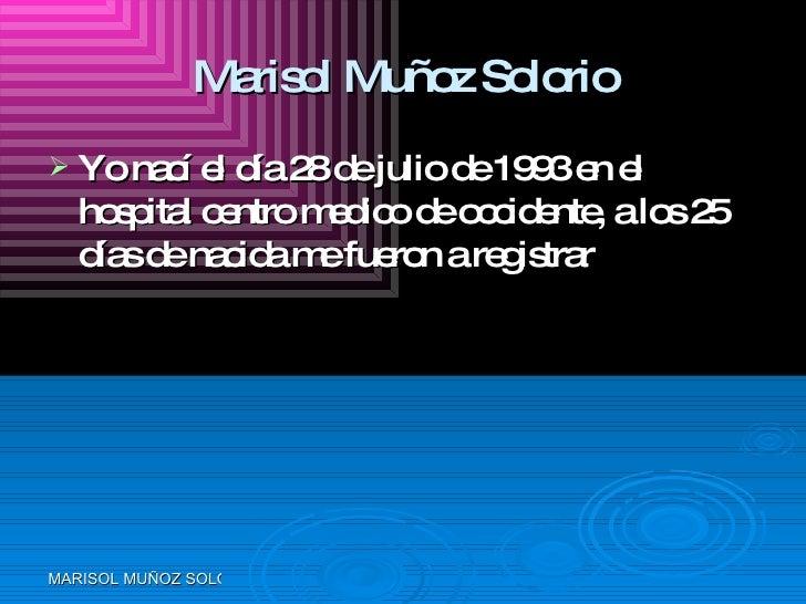 Marisol Muñoz Solorio <ul><li>Yo nací el día 28 de julio de 1993 en el hospital centro medico de occidente, a los 25 días ...