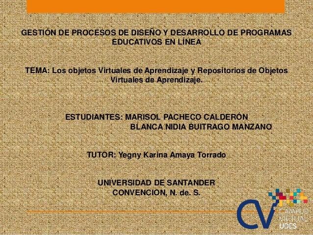 GESTIÓN DE PROCESOS DE DISEÑO Y DESARROLLO DE PROGRAMAS EDUCATIVOS EN LÍNEA TEMA: Los objetos Virtuales de Aprendizaje y R...