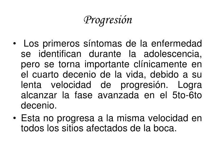 Progresión • Los primeros síntomas de la enfermedad   se identifican durante la adolescencia,   pero se torna importante c...