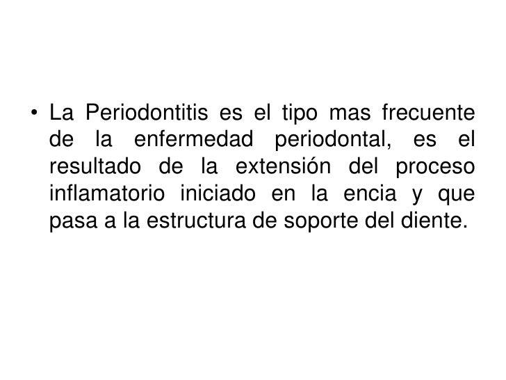 • La Periodontitis es el tipo mas frecuente   de la enfermedad periodontal, es el   resultado de la extensión del proceso ...