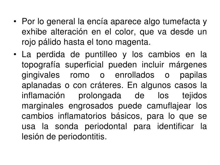 • Por lo general la encía aparece algo tumefacta y   exhibe alteración en el color, que va desde un   rojo pálido hasta el...