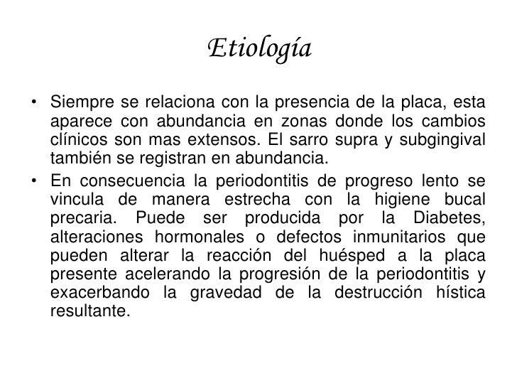 Etiología • Siempre se relaciona con la presencia de la placa, esta   aparece con abundancia en zonas donde los cambios   ...