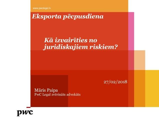 Kā izvairīties no juridiskajiem riskiem? 27/02/2018 Māris Paipa PwC Legal zvērināts advokāts www.pwclegal.lv Eksporta pēcp...