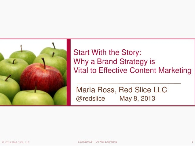 © 2012 Red Slice, LLC Confidential – Do Not Distribute 1Start With the Story:Why a Brand Strategy isVital to Effective Con...