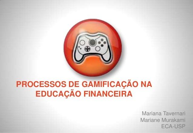 PROCESSOS DE GAMIFICAÇÃO NA EDUCAÇÃO FINANCEIRA Mariana Tavernari Mariane Murakami ECA-USP