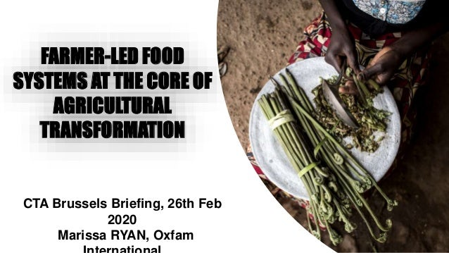 CTA Brussels Briefing, 26th Feb 2020 Marissa RYAN, Oxfam FARMER-LED FOOD SYSTEMS AT THE CORE OF AGRICULTURAL TRANSFORMATION