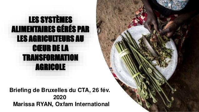 Briefing de Bruxelles du CTA, 26 fév. 2020 Marissa RYAN, Oxfam International LES SYSTÈMES ALIMENTAIRES GÉRÉS PAR LES AGRIC...