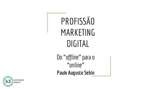"""PROFISSÃO MARKETING DIGITAL Do """"offline"""" para o """"online"""" Paulo Augusto Sebin"""