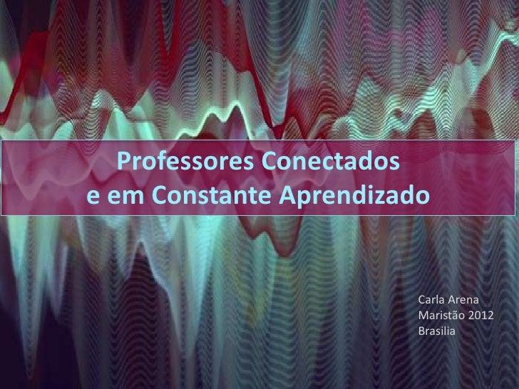 Professores Conectadose em Constante Aprendizado                         Carla Arena                         Maristão 2012...