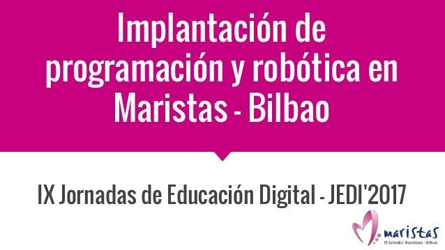 Implantación de programación y robótica en Maristas - Bilbao IX Jornadas de Educación Digital - JEDI'2017