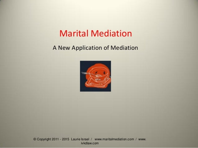 © Copyright 2011 - 2015 Laurie Israel / www.maritalmediation.com / www. ivkdlaw.com Marital Mediation A New Application of...