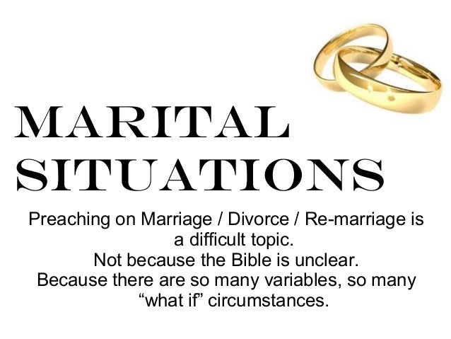 MaritalSituationsPreaching on Marriage / Divorce / Re-marriage isa difficult topic.Not because the Bible is unclear.Becaus...