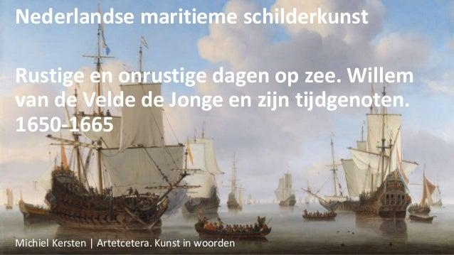 Nederlandse maritieme schilderkunst Rustige en onrustige dagen op zee. Willem van de Velde de Jonge en zijn tijdgenoten. 1...
