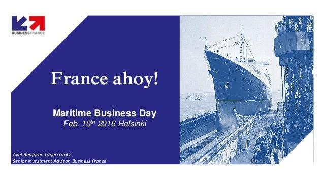 France ahoy! Maritime Business Day Feb. 10th 2016 Helsinki Axel Berggren Lagercrantz, Senior Investment Advisor, Business ...