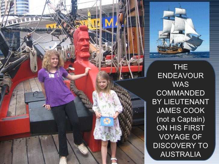 THE ENDEAVOUR WAS COMMANDED BY LIEUTENANT JAMES COOK (not a Captain) ON HIS FIRST VOYAGE OF DISCOVERY TO AUSTRALIA