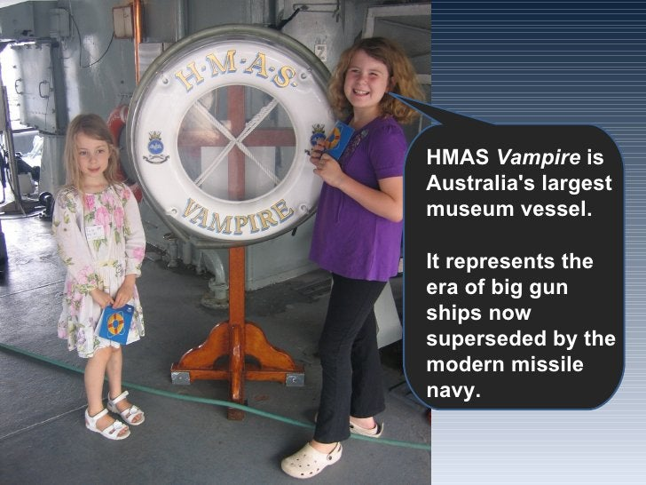 HMAS  Vampire  is Australia's largest museum vessel. It represents the era of big gun ships now superseded by the modern m...
