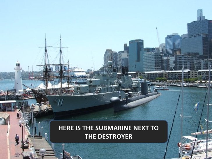 HERE IS THE SUBMARINE NEXT TO THE DESTROYER