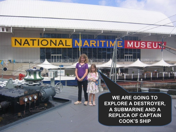 WE ARE GOING TO EXPLORE A DESTROYER, A SUBMARINE AND A REPLICA OF CAPTAIN COOK'S SHIP