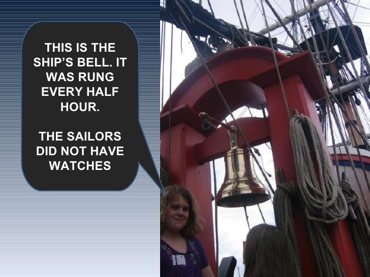 THIS IS THE SHIP'S BELL. IT WAS RUNG EVERY HALF HOUR. THE SAILORS DID NOT HAVE WATCHES