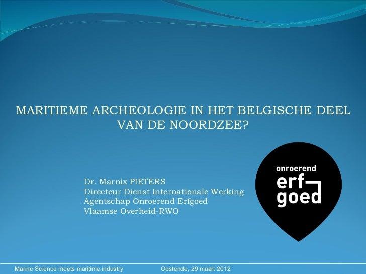 MARITIEME ARCHEOLOGIE IN HET BELGISCHE DEEL             VAN DE NOORDZEE?                        Dr. Marnix PIETERS        ...
