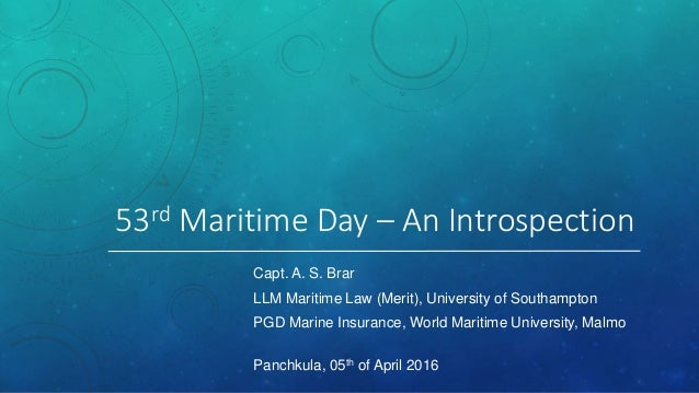 53rd Maritime Day – An Introspection Capt. A. S. Brar LLM Maritime Law (Merit), University of Southampton PGD Marine Insur...