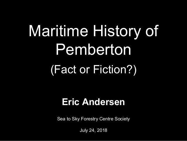 Maritime History of Pemberton (Fact or Fiction?) Eric Andersen Sea to Sky Forestry Centre Society July 24, 2018 1