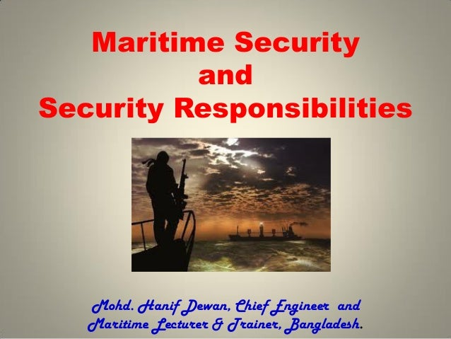 Maritime Security and Security Responsibilities Mohd. Hanif Dewan, Chief Engineer and Maritime Lecturer & Trainer, Banglad...