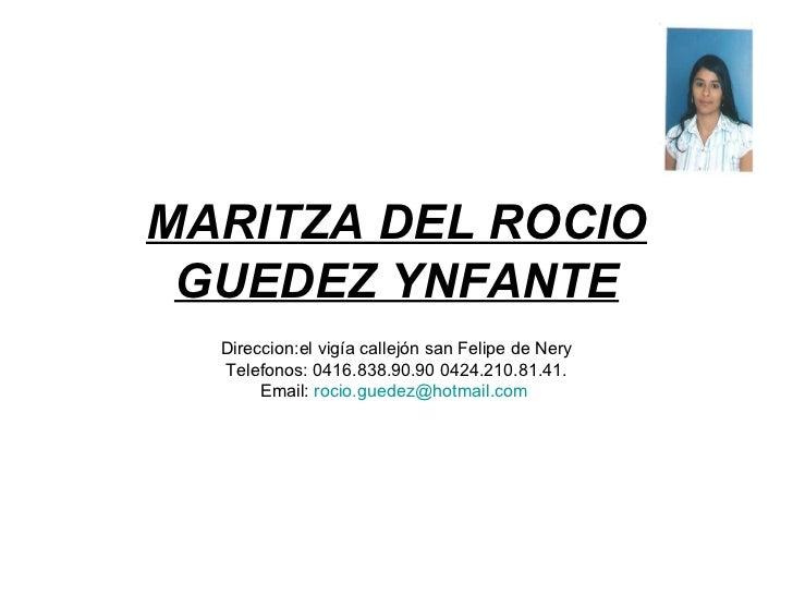 MARITZA DEL ROCIO GUEDEZ YNFANTE Direccion:el vigía callejón san Felipe de Nery Telefonos: 0416.838.90.90 0424.210.81.41. ...