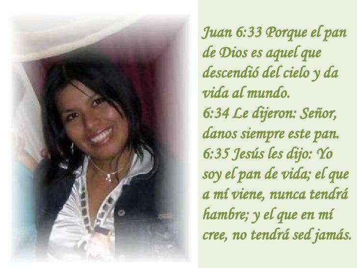 Juan 6:33 Porque el pan de Dios es aquel que descendió del cielo y da vida al mundo.6:34 Le dijeron: Señor, danos siempre...