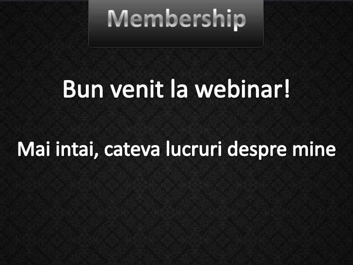 Membership<br />Bun venit la webinar!<br />Mai intai, cateva lucruri despre mine<br />