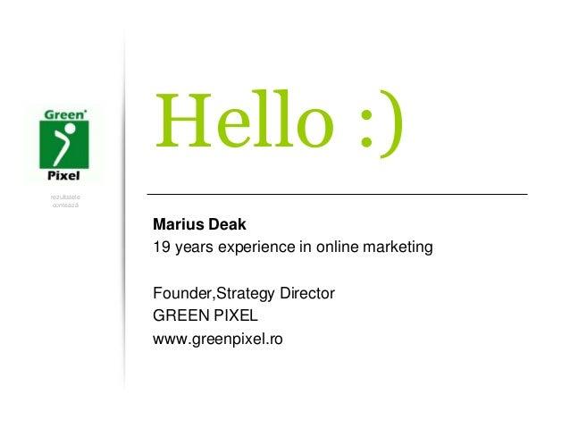 rezultatele contează Hello :) Marius Deak 19 years experience in online marketing Founder,Strategy Director GREEN PIXEL ww...
