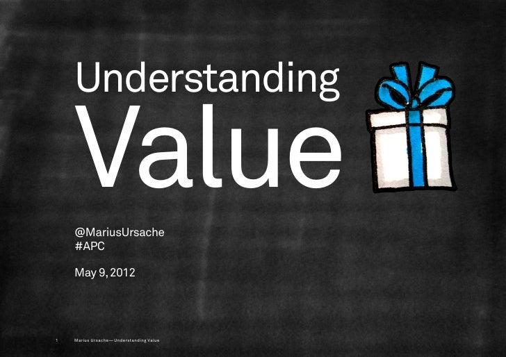 Understanding    Value    @MariusUrsache    #APC    May 9, 20121   Marius Ursache—Understanding Value