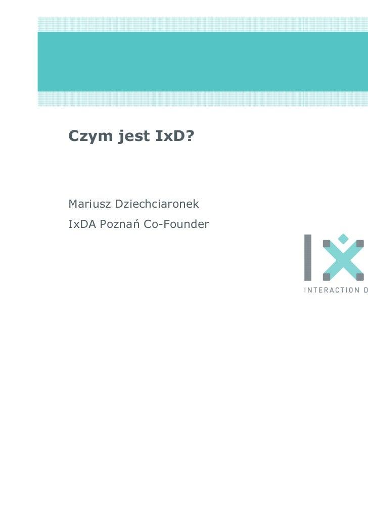 Czym jest IxD?Mariusz DziechciaronekIxDA Poznań Co-Founder