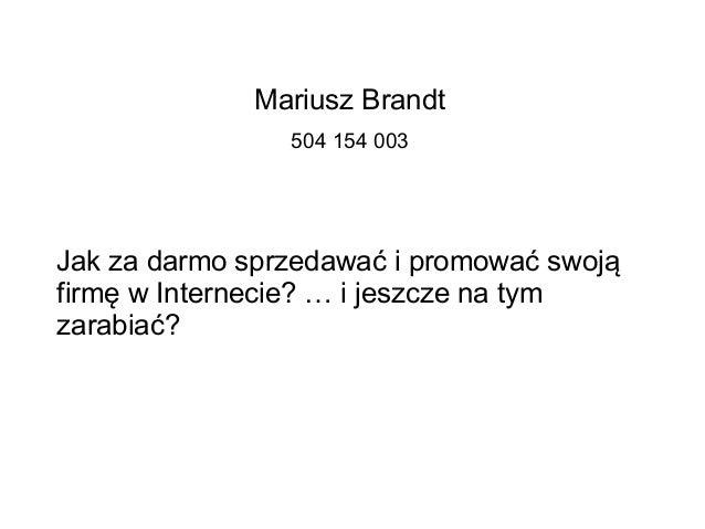 Mariusz Brandt 504 154 003 Jak za darmo sprzedawać i promować swoją firmę w Internecie? … i jeszcze na tym zarabiać?