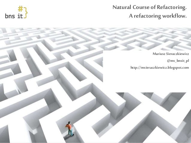 www.bnsit.pl Natural Course of Refactoring. A refactoring workflow. Mariusz Sieraczkiewicz @ms_bnsit_pl http://msieraczkie...