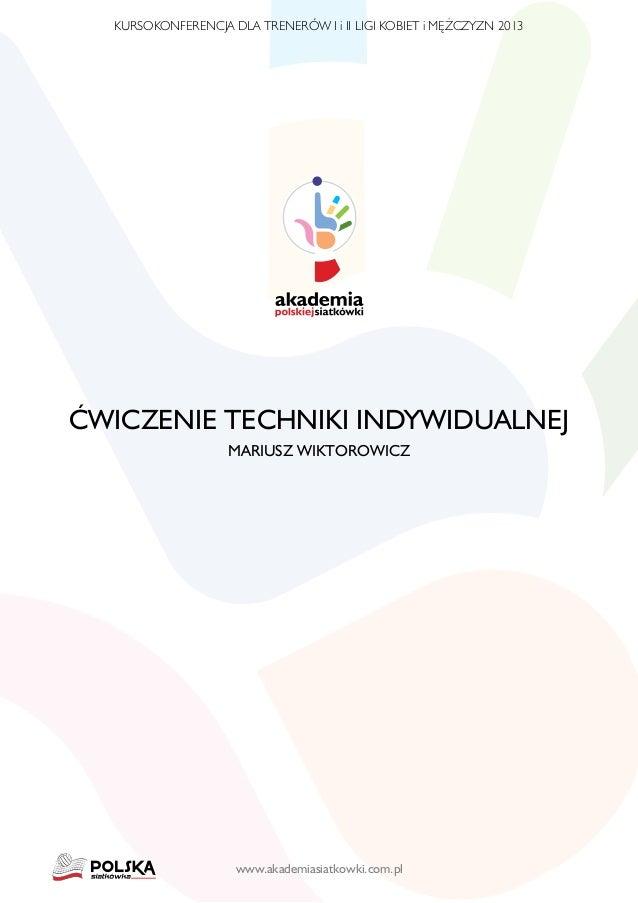 KURSOKONFERENCJA DLA TRENERÓW I i II LIGI KOBIET i MĘŻCZYZN 2013  Ćwiczenie techniki indywidualnej Mariusz Wiktorowicz  ww...